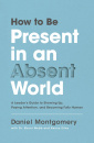 How to Be Present in an Absent World: A Leader's Guide to Showing Up, Paying Attention, and Becoming Fully Human