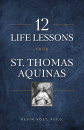 12 Life Lessons from St. Thomas Aquinas: Timeless Spiritual Wisdom for Our Turbulent Times