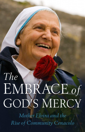 The Embrace of God's Mercy: Mother Elvira and the Rise of Community Cenacolo