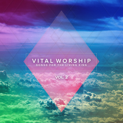 Vital Worship: Songs for the Living King, Vol. 2